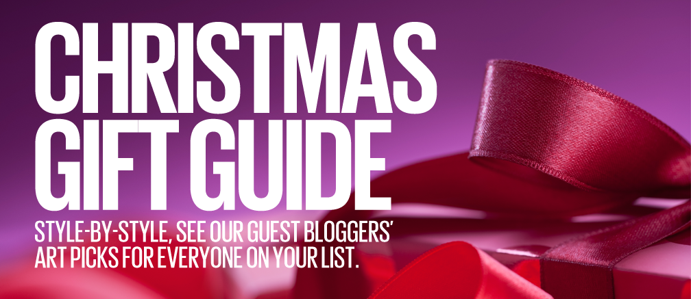 CHRISTMAS GIFT GUIDE - STYLE-BY-STYLE, SEE OUR GUEST BLOGGERS' ART PICKS FOR EVERYONE ON YOUR LIST.