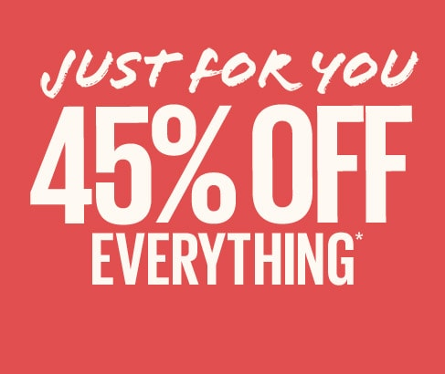 Just for you. 45% off everything.