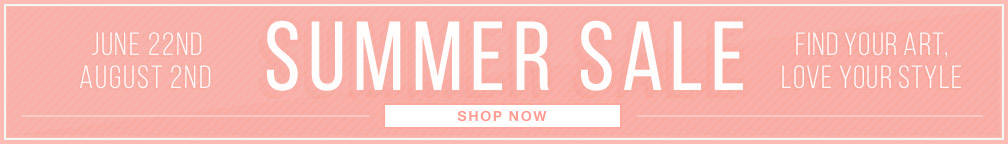 JUNE 22ND – AUGUST 2ND SUMMER SALE. FIND YOUR ART, LOVE YOUR STYLE. SHOP NOW