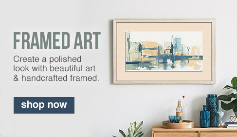 FRAMED ART. Create a polished look with beautiful art & handcrafted framed. SHOP NOW