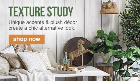 TEXTURE STUDY. Unique accents & plush décor create a chic alternative look. SHOP NOW