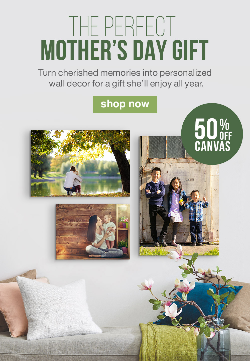 THE PERFECT MOTHER'S DAY GIFT. Turn cherished memories into personalized wall decor for a gift she'll enjoy all year. 50% OFF CANVAS. SHOP NOW