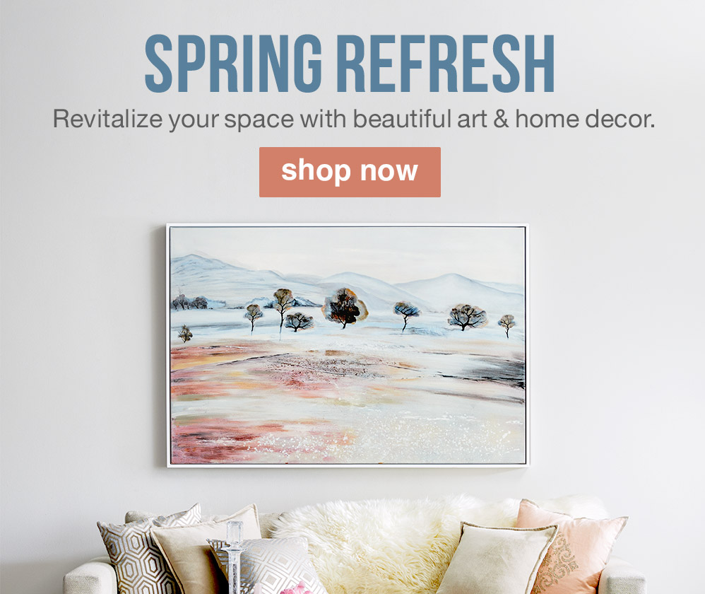 SPRING REFRESH. Revitalize your space with beautiful art & home decor. SHOP NOW