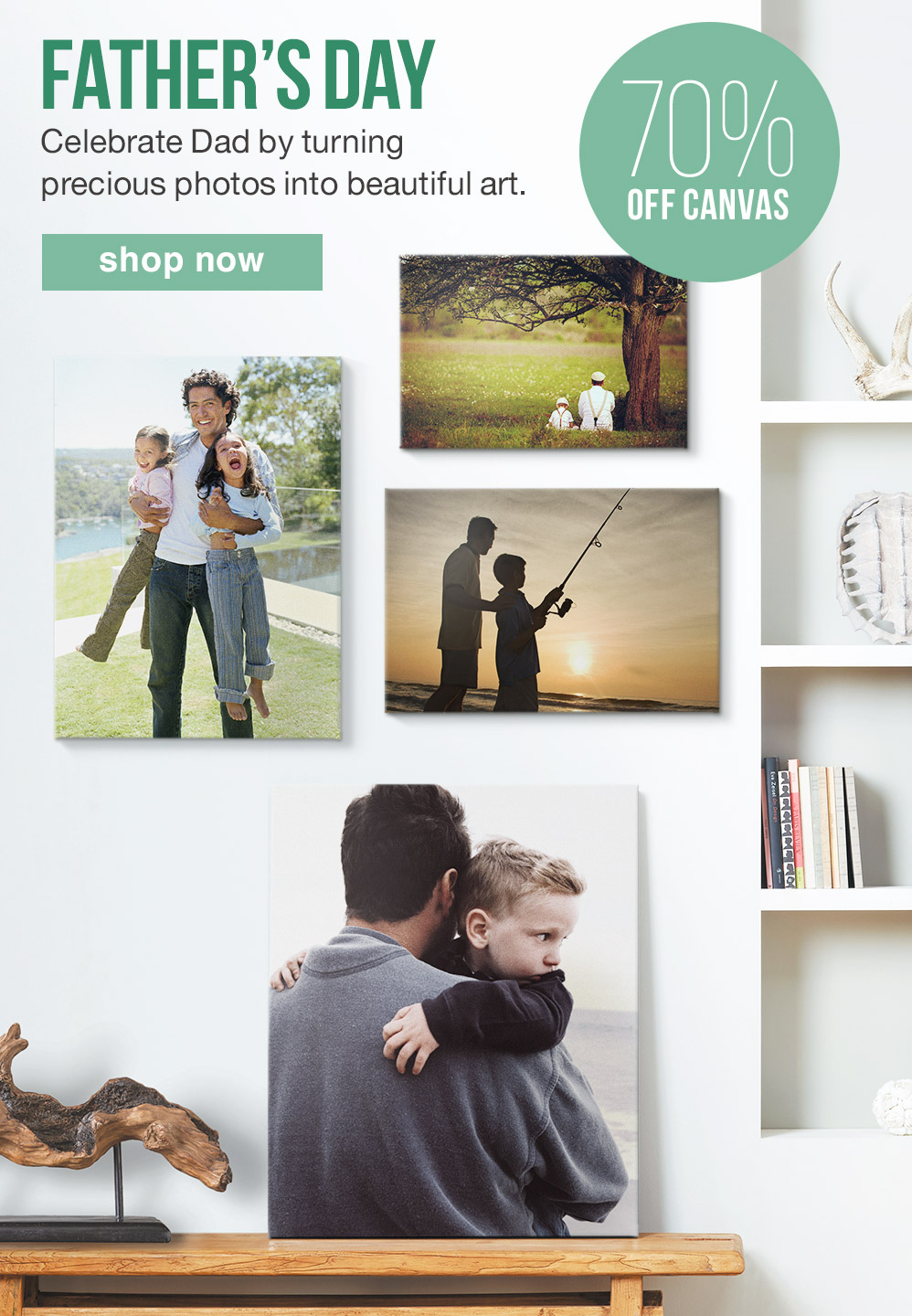 FATHER'S DAY. Celebrate Dad by turning precious photos into beautiful art. 70% OFF CANVAS. SHOP NOW