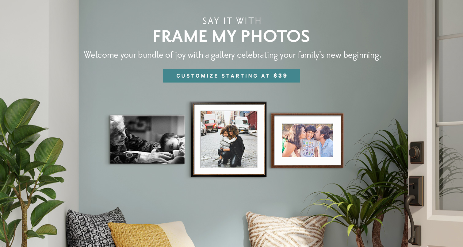 SAY IT WITH FRAME MY PHOTOS. Move in to your new beginning with a gallery of sweet memories. CUSTOMIZE STARTING AT $39. >