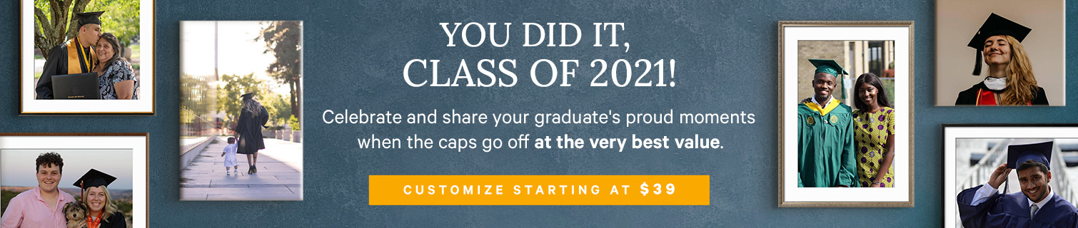 YOU DID IT, CLASS OF 2021! Celebrate and share your graduate's proud moments when the caps go off at the very best value. CUSTOMIZE STARTING AT $39. >