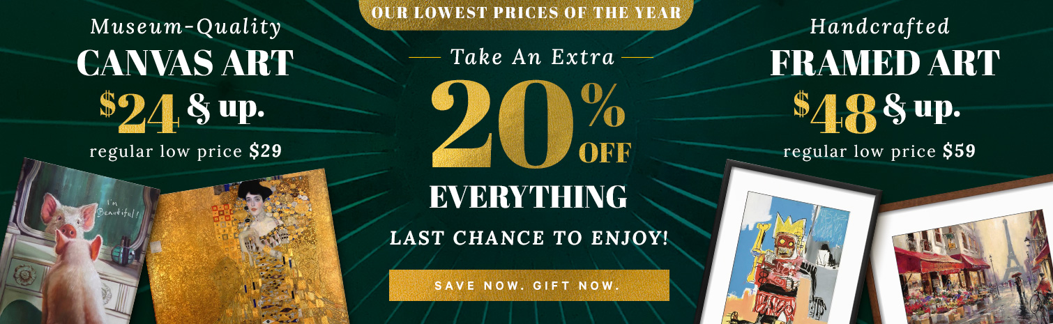 OUR LOWEST PRICES OF THE YEAR. TAKE AN AN EXTRA 20% OFF EVERYTHING. ONLY 1 MORE DAY TO GO. MUSEUM QUALITY CANVAS ART $24 & UP. REGULAR LOW PRICE $29. HANDCRAFTED FRAMED ART $48 & UP. REGULAR LOW PRICE $59. SAVE NOW. GIFT NOW.>