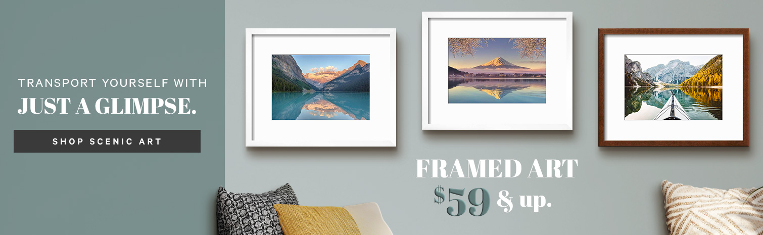 TRANSPORT YOURSELF WITH JUST A GLIMPSE. SHOP SCENIC ART. FRAMED ART $59 & up. >